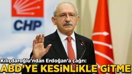 Kılıçdaroğlu'ndan Erdoğan'a çağrı: ABD'ye kesinlikle gitme