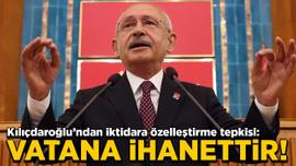 Kılıçdaroğlu'ndan iktidara özelleştirme tepkisi: Vatana ihanettir