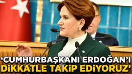 Akşener: Cumhurbaşkanı Erdoğan'ı dikkatle takip ediyoruz