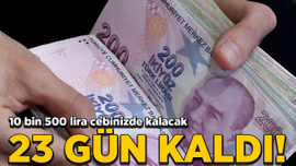 23 gün kaldı! 10 bin 500 lira cebinizde kalacak