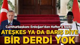 Erdoğan: Hafter'in ateşkes diye, barış diye bir derdi yok