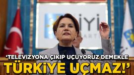 Akşener: Televizyona çıkıp 'Uçuyoruz' demekle Türkiye uçmaz