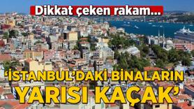 """""""İstanbul'daki binaların yarısı kaçak"""""""