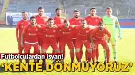 Futbolculardan isyan! 'Kente dönmüyoruz'