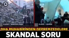 DHA muhabirinin depremzedelere skandal sorusuna tepki yağdı