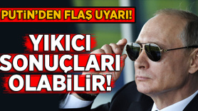 Putin uyardı: Yıkıcı sonuçları olablir!