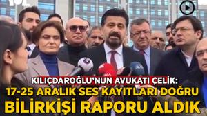 Kılıçdaroğlu'nun avukatı Çelik: 17-25 Aralık ses kayıtları doğru