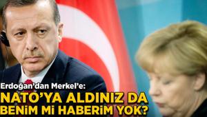 Erdoğan'dan Merkel'e: NATO'ya aldınız da benim mi haberim yok?
