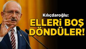 Kemal Kılıçdaroğlu: Elleri boş döndüler