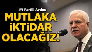 İYİ Partili Aydın: Mutlaka ama mutlaka iktidar olacağız