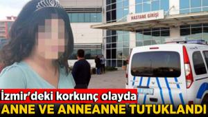İzmir'deki korkunç olayda anne ve anneanne tutuklandı!