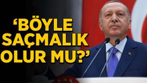 Erdoğan: Böyle saçmalık olur mu?