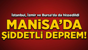 Manisa'da şiddetli deprem! İstanbul, İzmir ve Bursa'da da hissedildi