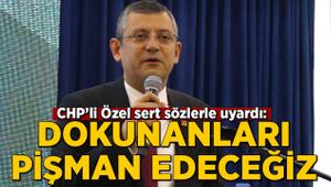 CHP'li Özel sert sözlerle uyardı: Dokunanları pişman edeceğiz