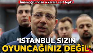 İmamoğlu: İstanbul sizin oyuncağınız değil