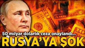 Rusya'ya şok! 50 milyar dolarlık ceza onaylandı