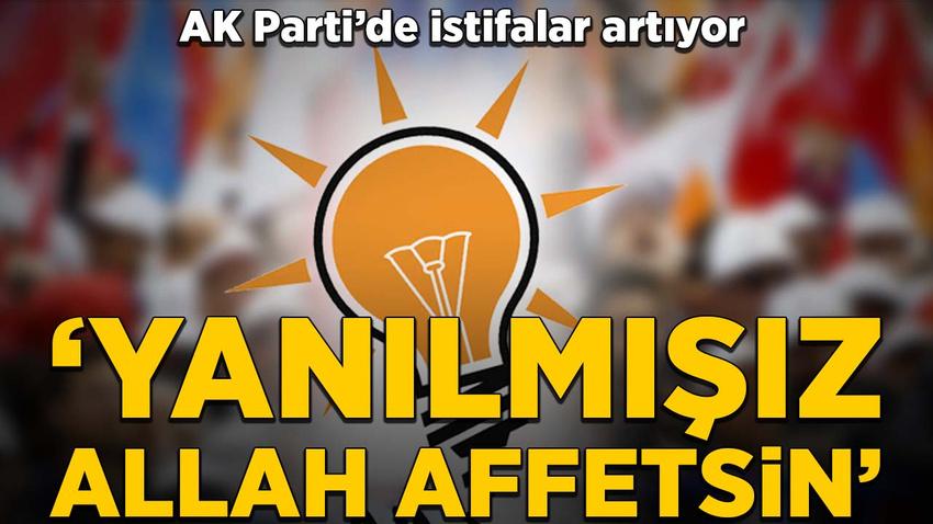 AK Parti'de istifalar artıyor: Yanılmışız, Allah affetsin