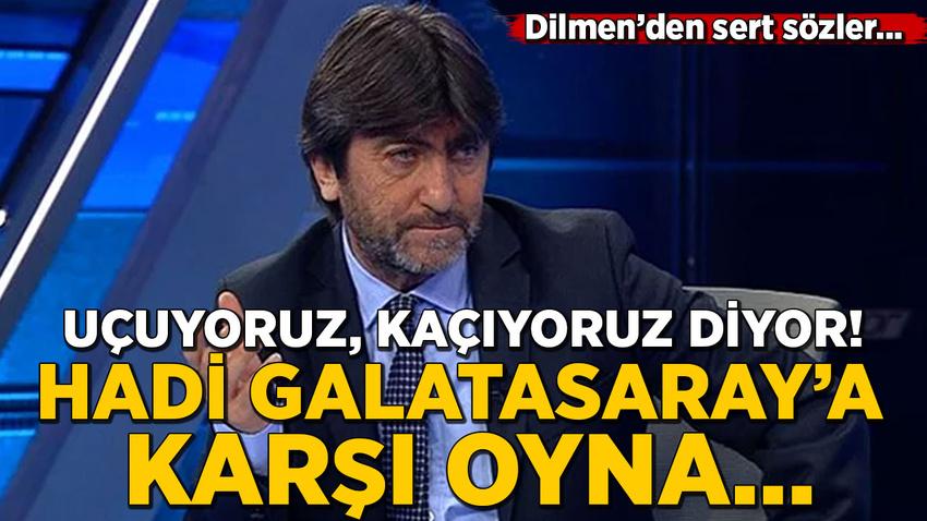 Rıdvan Dilmen: Uçuyoruz, kaçıyoruz diyor! Hadi Galatasaray'a karşı oyna…