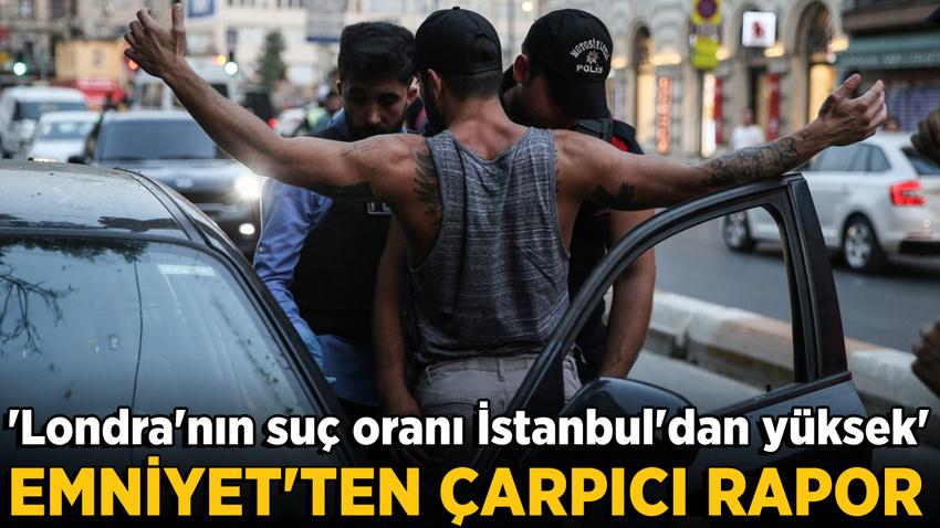 İstanbul Emniyeti'nden suç raporu: Londra'nın suç oranı İstanbul'dan daha yüksek