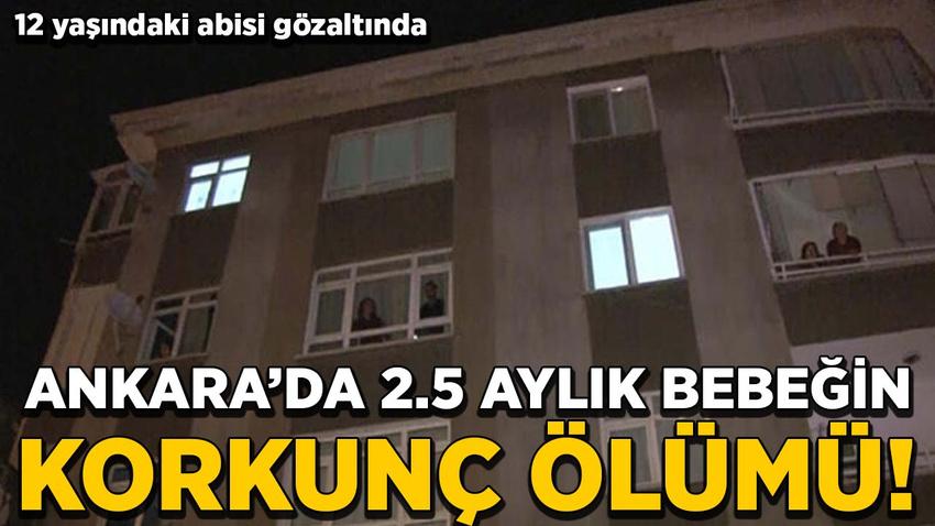 Ankara'da 2.5 aylık bebeğin korkunç ölümü!