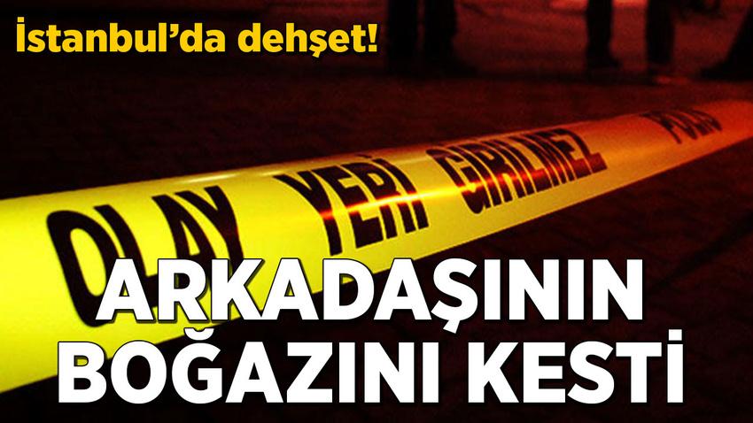 İstanbul'da dehşet dolu dakikalar! Arkadaşının boğazını kesti