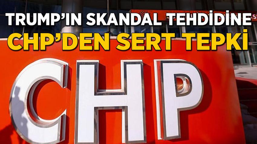 Trump'ın skandal tehdidine CHP'den sert tepki