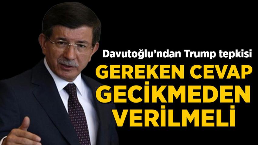 Davutoğlu: Trump'a gereken cevap gecikmeden verilmeli