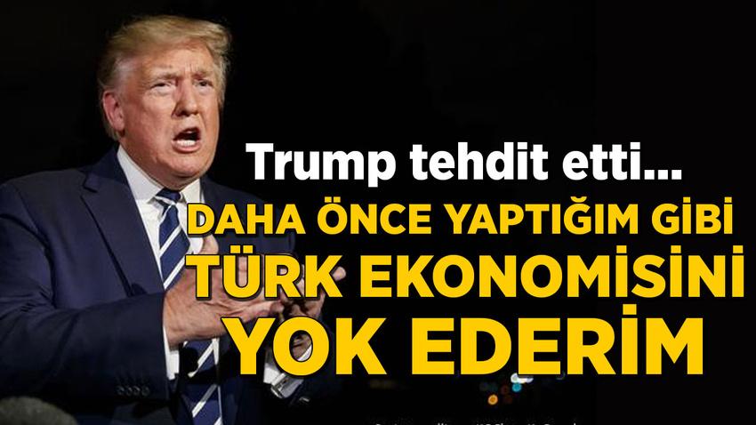 Trump tehdit etti: Daha önce yaptığım gibi Türk ekonomisini yok ederim