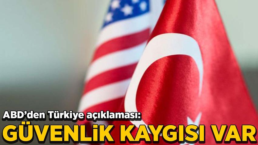ABD'den Türkiye açıklaması: Güvenlik kaygısı var