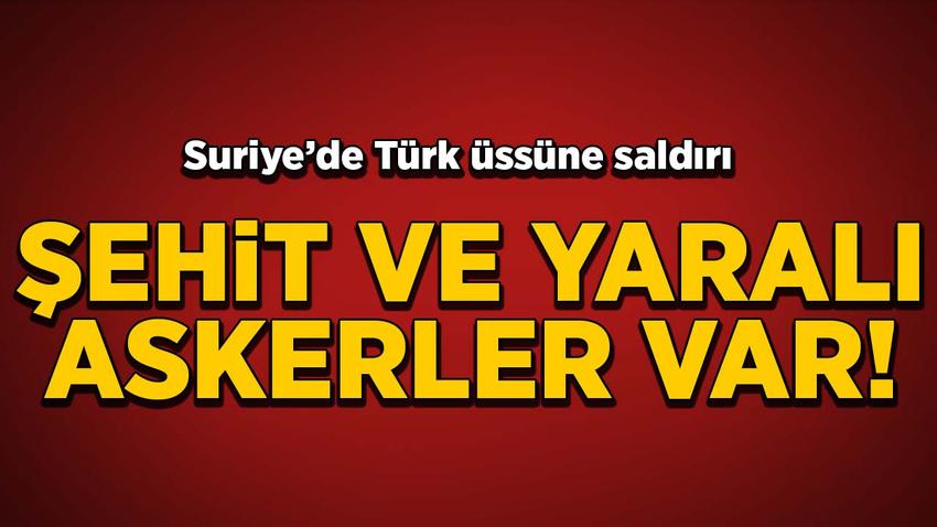 Suriye'de Türk üssüne saldırı! Şehit ve yaralı askerler var