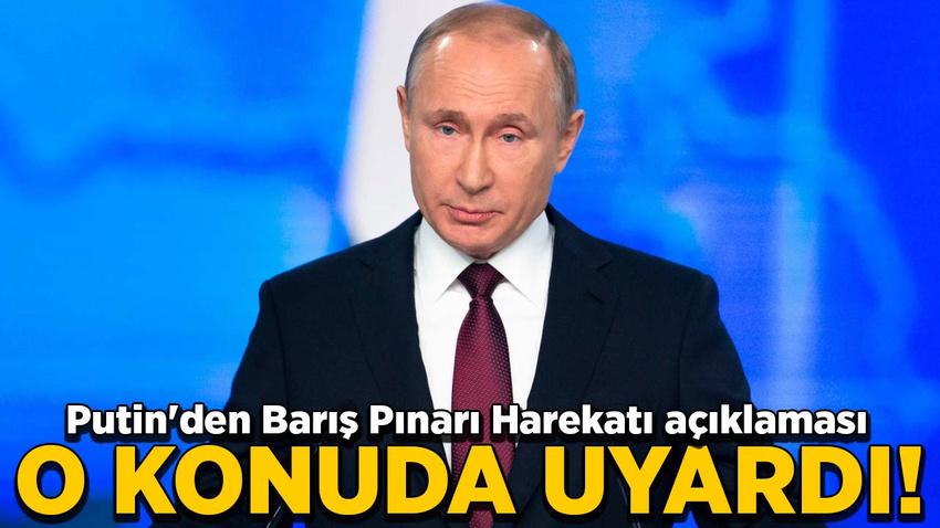Putin'den Barış Pınarı Harekatı açıklaması! O konuda uyardı