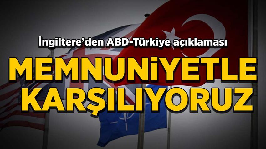 İngiltere'den Türkiye-ABD açıklaması: Memnuniyetle karşılıyoruz