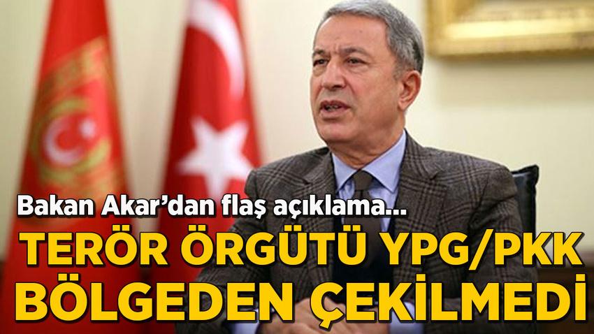 Bakan Akar'dan flaş açıklama: Terör örgütü YPG/PKK bölgeden çekilmedi