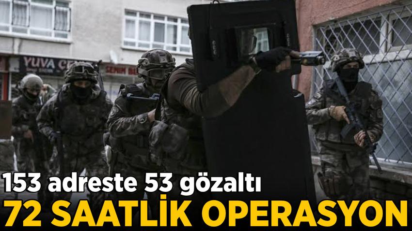 72 saat süren uyuşturucu operasyonu: 153 adreste 53 gözaltı