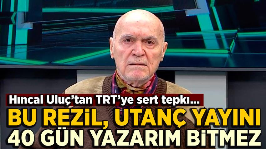 Hıncal Uluç'tan TRT'ye: Bu rezil, utanç yayınını 40 gün yazarım bitmez