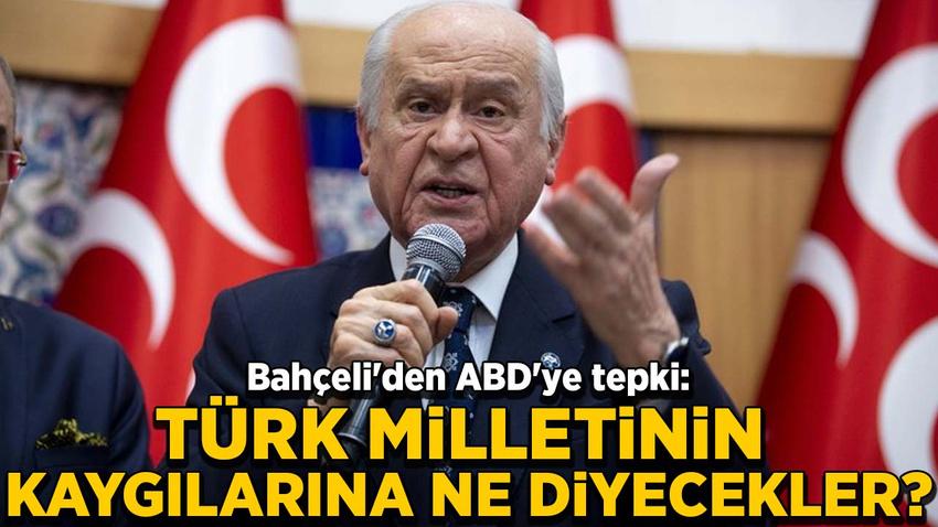 Bahçeli'den ABD'ye tepki: Türk milletinin kaygılarına ne diyecekler?