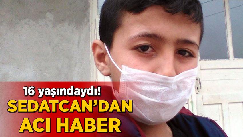 16 yaşındaydı! Sedatcan'dan kahreden haber