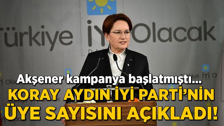 Akşener kampanya başlatmıştı... Koray Aydın İYİ Parti'nin üye sayısını açıkladı!