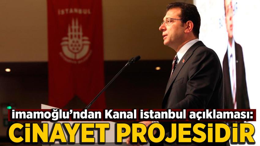 İmamoğlu'ndan Kanal İstanbul açıklaması: Cinayet projesidir...