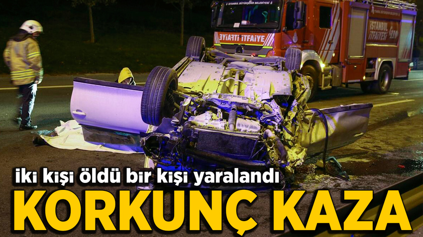 İstanbul'da feci kaza: 2 kişi öldü, 1 kişi yaralandı