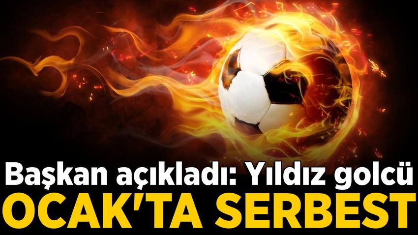 Başkan açıkladı: Yıldız golcü Ocak ayında serbest kalacak