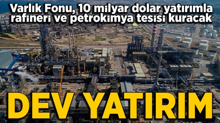 Varlık Fonu'ndan 10 milyar dolarlık rafineri ve petrokimya tesisi