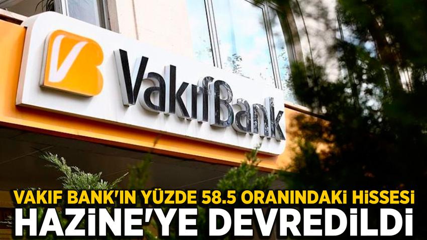 Vakıflar Bankası'nın yüzde 58.5 hissesi Hazine'ye devredildi