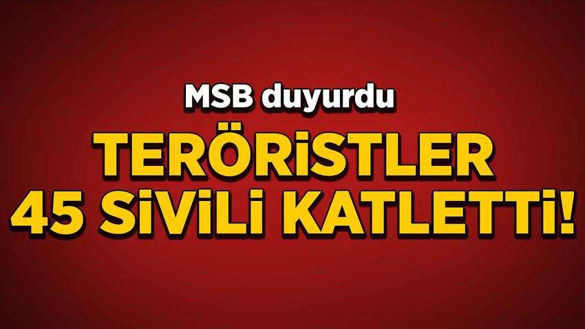 MSB duyurdu! Teröristler 45 sivili katletti