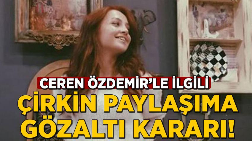 Ceren Özdemir'le ilgili çirkin paylaşıma gözaltı kararı!