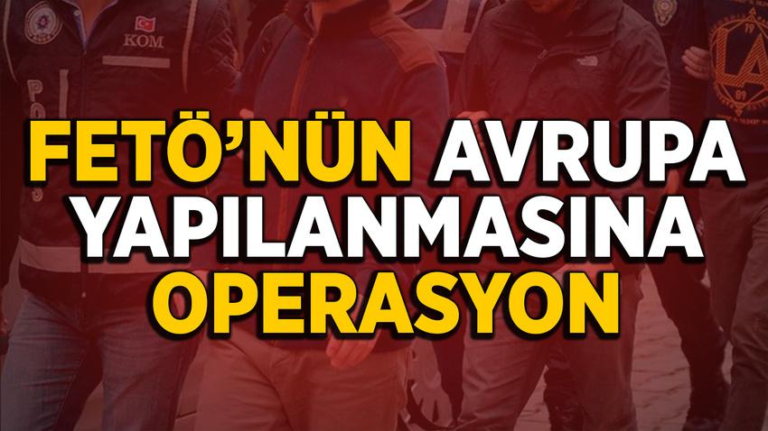 """FETÖ'nün """"Avrupa"""" yapılanmasına operasyon"""