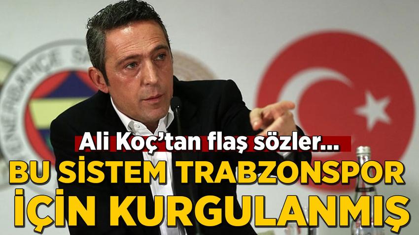Ali Koç: Bu sistem Trabzonspor için kurgulanmış