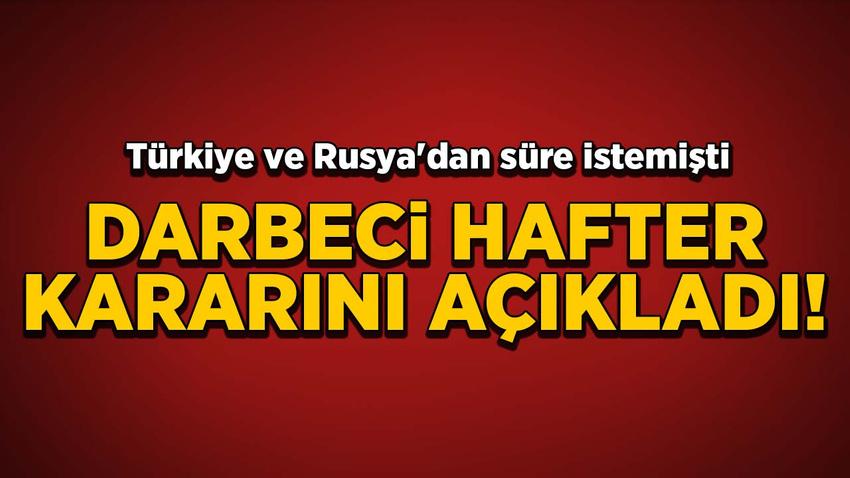 Türkiye ve Rusya'dan süre istemişti! Hafter kararını açıkladı