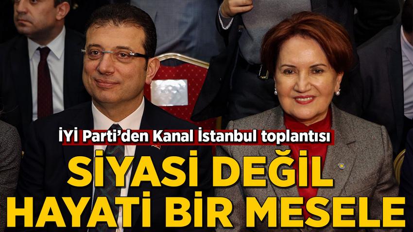 İYİ Parti'den Kanal İstanbul toplantısı: Siyasi değil hayati bir mesele