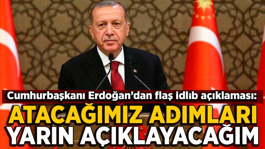 Erdoğan'dan flaş İdlib açıklaması: Atacağımız adımları yarın açıklayacağım